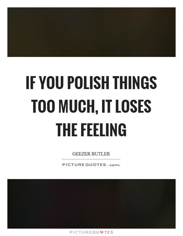 If you polish things too much, it loses the feeling Picture Quote #1