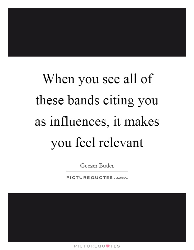 When you see all of these bands citing you as influences, it makes you feel relevant Picture Quote #1
