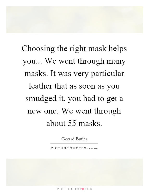 Choosing the right mask helps you... We went through many masks. It was very particular leather that as soon as you smudged it, you had to get a new one. We went through about 55 masks Picture Quote #1