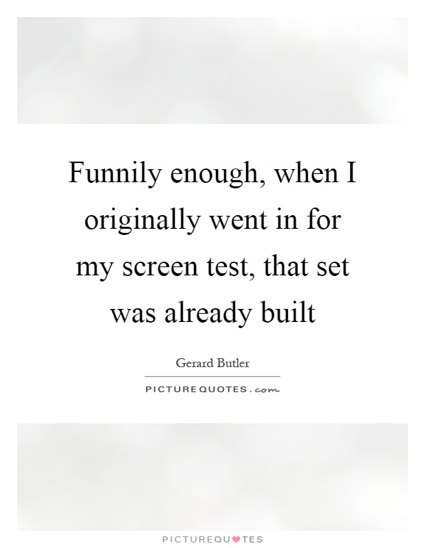 Funnily enough, when I originally went in for my screen test, that set was already built Picture Quote #1