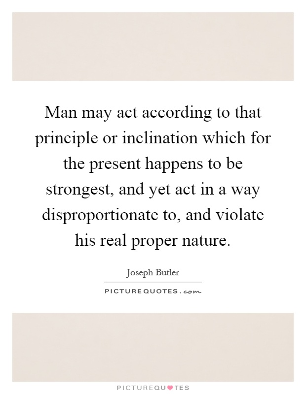 Man may act according to that principle or inclination which for the present happens to be strongest, and yet act in a way disproportionate to, and violate his real proper nature Picture Quote #1