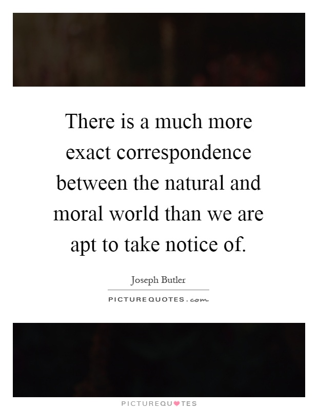There is a much more exact correspondence between the natural and moral world than we are apt to take notice of Picture Quote #1