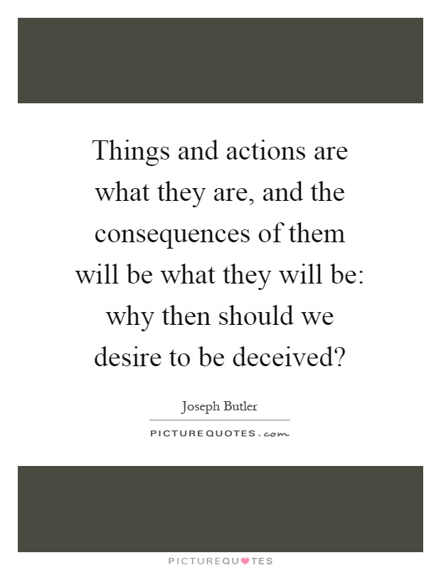 Things and actions are what they are, and the consequences of them will be what they will be: why then should we desire to be deceived? Picture Quote #1