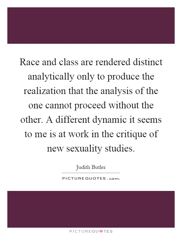 Race and class are rendered distinct analytically only to produce the realization that the analysis of the one cannot proceed without the other. A different dynamic it seems to me is at work in the critique of new sexuality studies Picture Quote #1