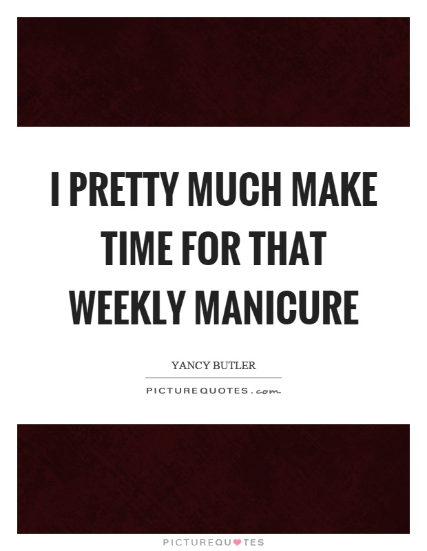 I pretty much make time for that weekly manicure Picture Quote #1