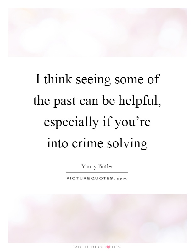 I think seeing some of the past can be helpful, especially if you're into crime solving Picture Quote #1