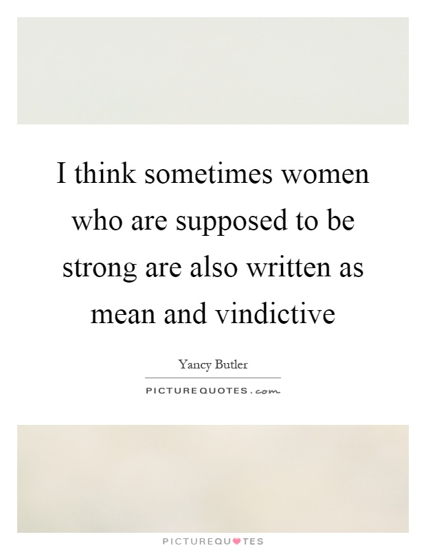 I think sometimes women who are supposed to be strong are also written as mean and vindictive Picture Quote #1
