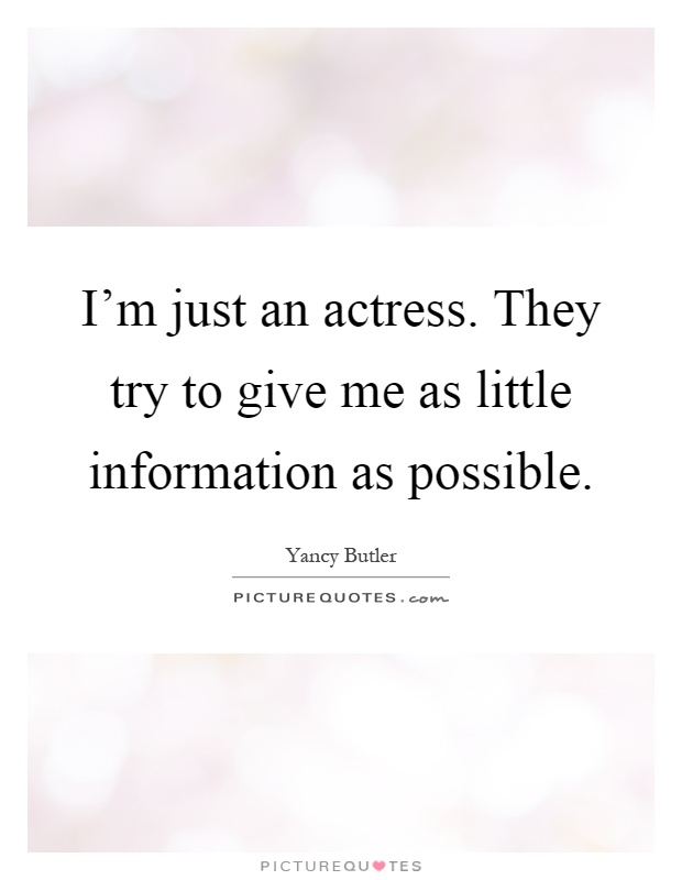I'm just an actress. They try to give me as little information as possible Picture Quote #1