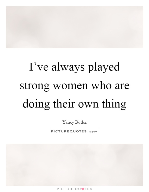 I've always played strong women who are doing their own thing Picture Quote #1