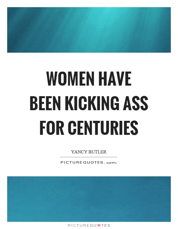 Women have been kicking ass for centuries Picture Quote #1