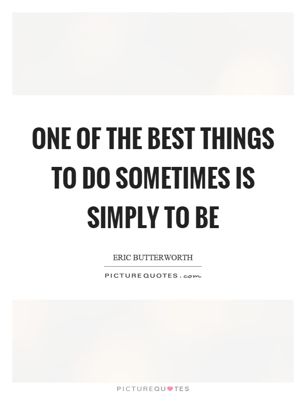 One of the best things to do sometimes is simply to be Picture Quote #1