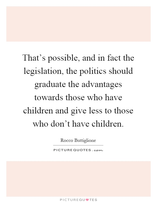 That's possible, and in fact the legislation, the politics should graduate the advantages towards those who have children and give less to those who don't have children Picture Quote #1