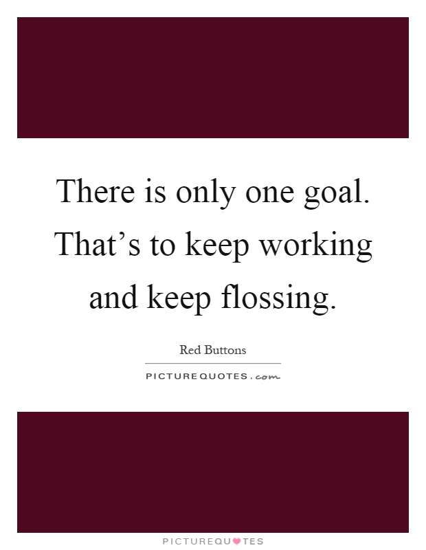 There is only one goal. That's to keep working and keep flossing Picture Quote #1