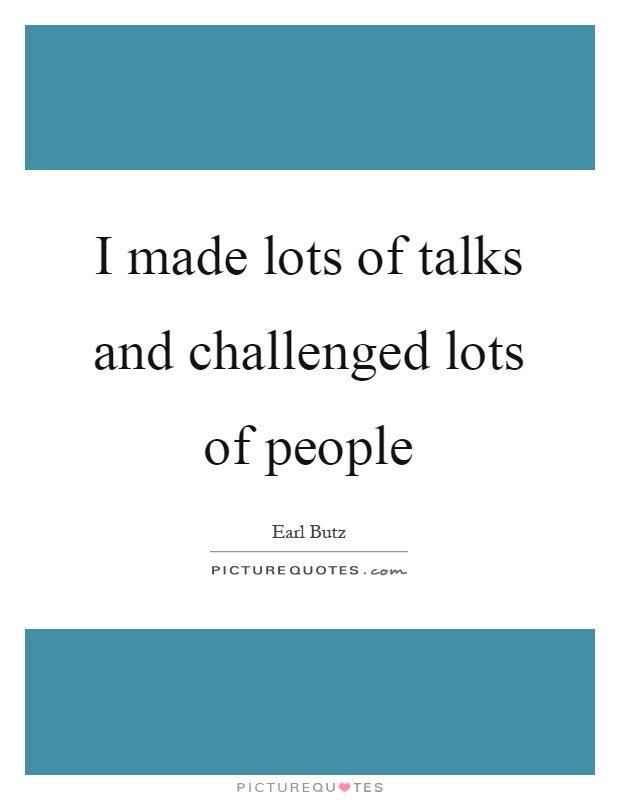 I made lots of talks and challenged lots of people Picture Quote #1