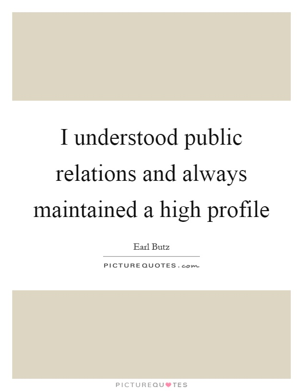 I understood public relations and always maintained a high profile Picture Quote #1