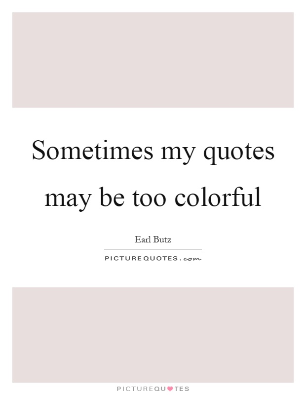 Sometimes my quotes may be too colorful Picture Quote #1