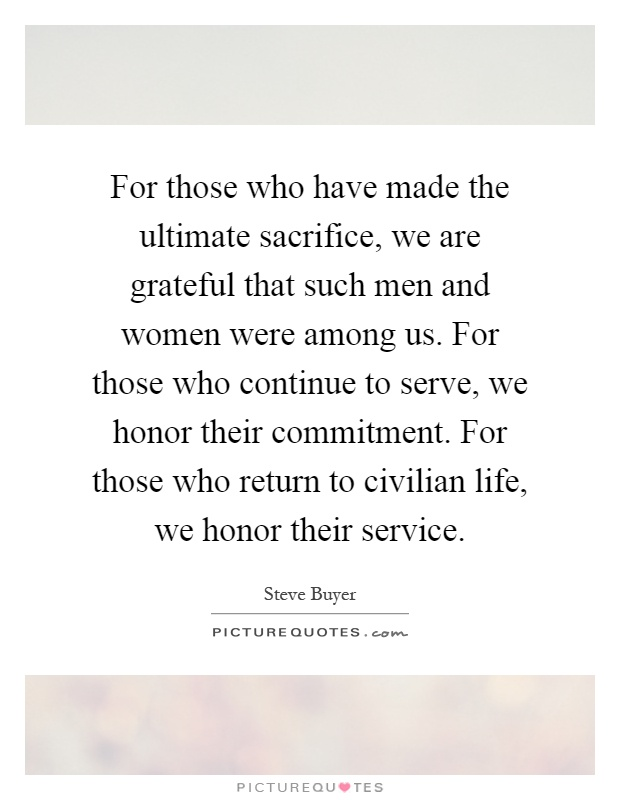 For those who have made the ultimate sacrifice, we are grateful that such men and women were among us. For those who continue to serve, we honor their commitment. For those who return to civilian life, we honor their service Picture Quote #1