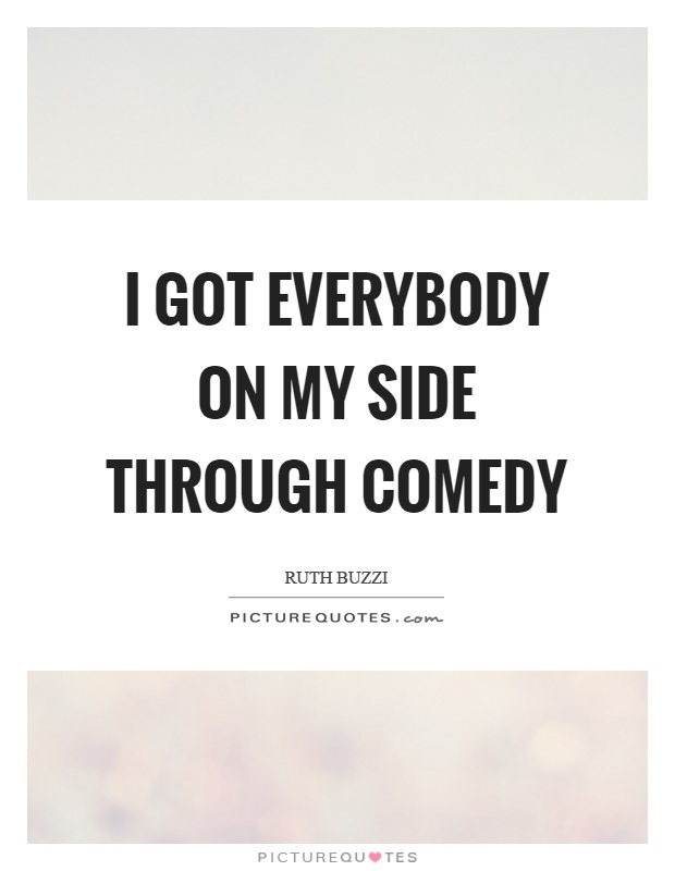 I got everybody on my side through comedy Picture Quote #1