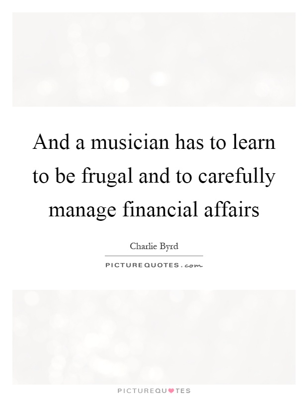 And a musician has to learn to be frugal and to carefully manage financial affairs Picture Quote #1