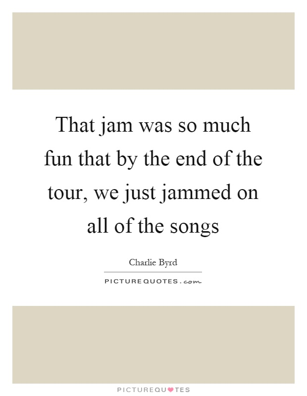 That jam was so much fun that by the end of the tour, we just jammed on all of the songs Picture Quote #1