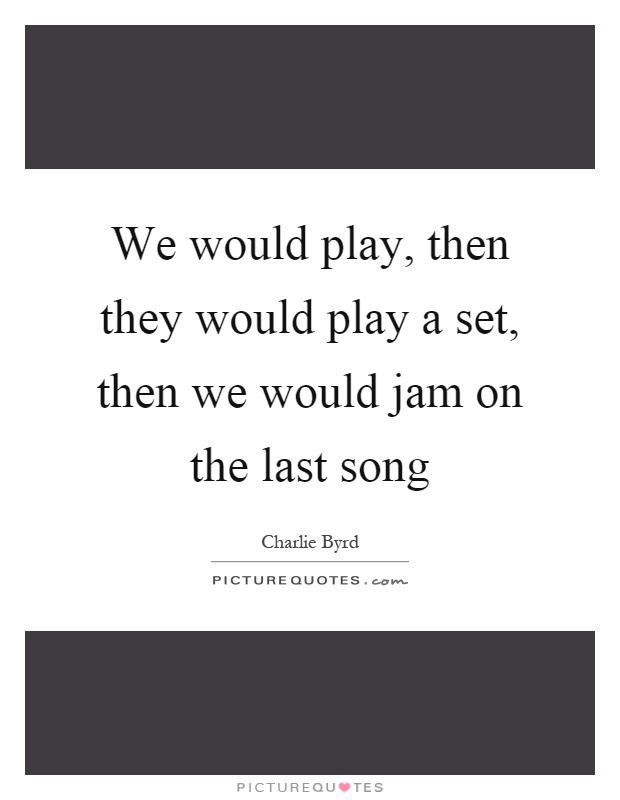 We would play, then they would play a set, then we would jam on the last song Picture Quote #1
