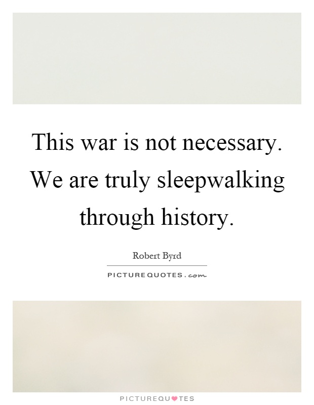 This war is not necessary. We are truly sleepwalking through history Picture Quote #1
