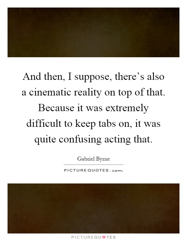 And then, I suppose, there's also a cinematic reality on top of that. Because it was extremely difficult to keep tabs on, it was quite confusing acting that Picture Quote #1