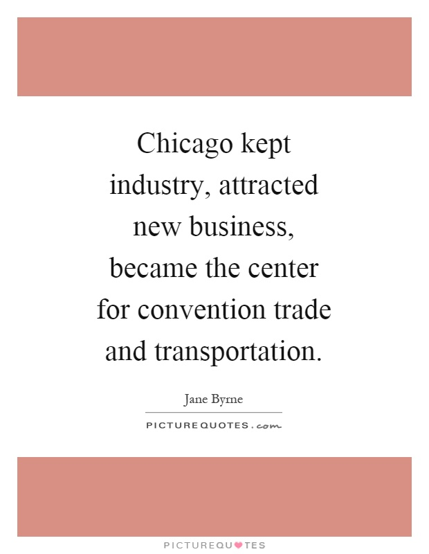 Chicago kept industry, attracted new business, became the center for convention trade and transportation Picture Quote #1