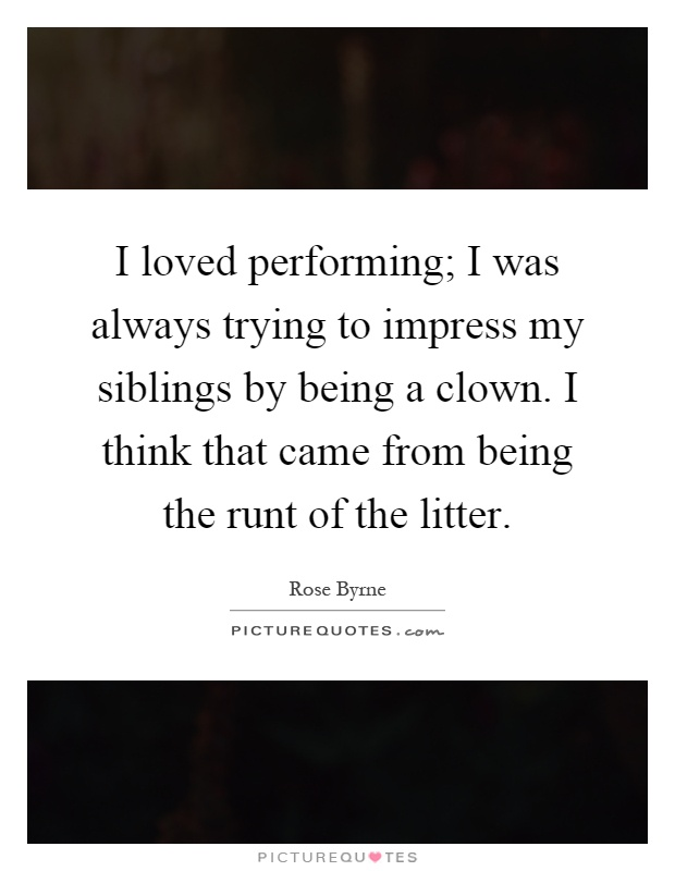 I loved performing; I was always trying to impress my siblings by being a clown. I think that came from being the runt of the litter Picture Quote #1
