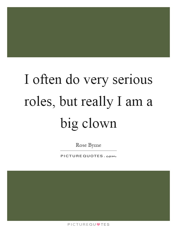 I often do very serious roles, but really I am a big clown Picture Quote #1