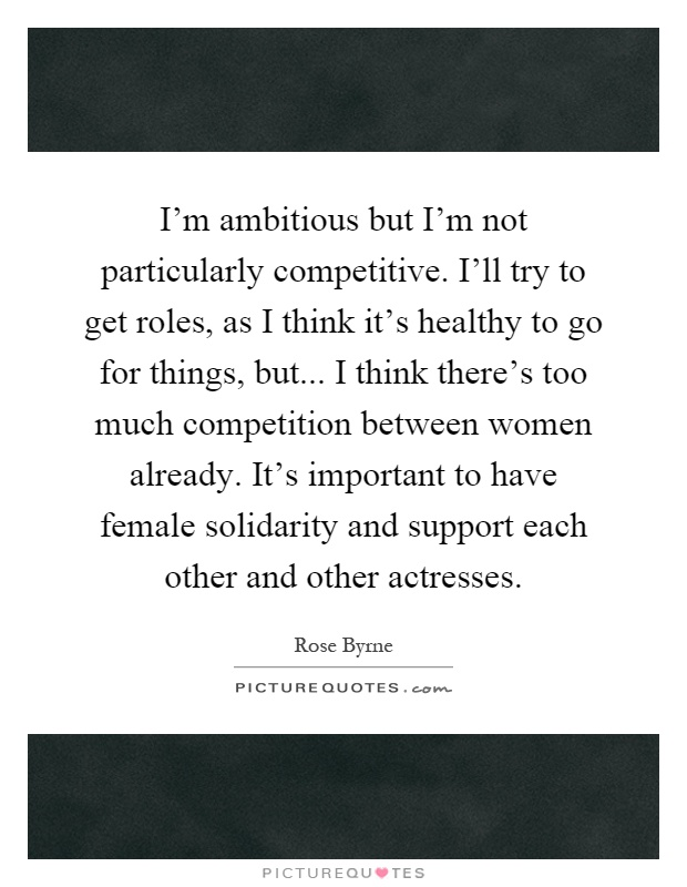 I'm ambitious but I'm not particularly competitive. I'll try to get roles, as I think it's healthy to go for things, but... I think there's too much competition between women already. It's important to have female solidarity and support each other and other actresses Picture Quote #1