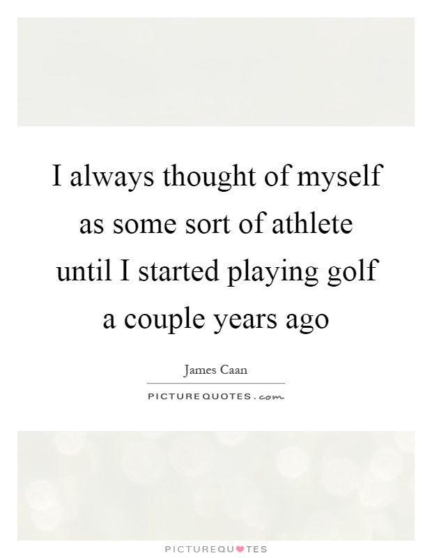 I always thought of myself as some sort of athlete until I started playing golf a couple years ago Picture Quote #1