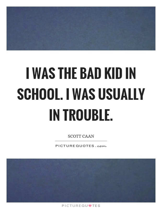 I was the bad kid in school. I was usually in trouble Picture Quote #1