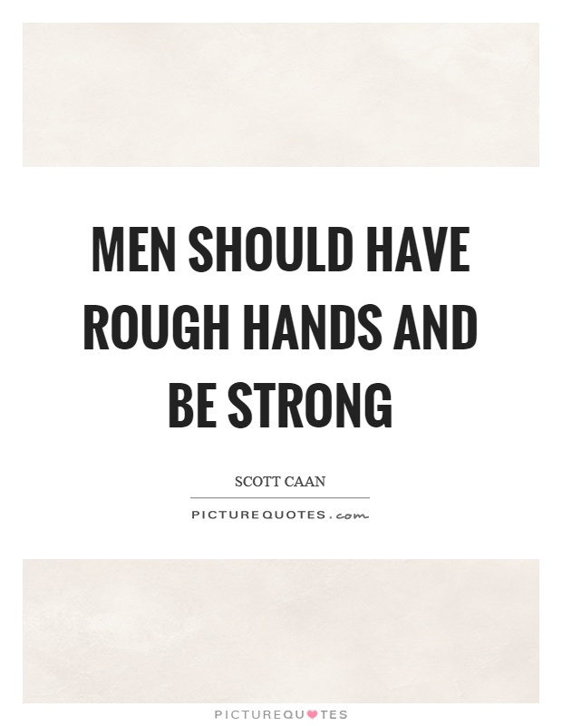 Men should have rough hands and be strong Picture Quote #1