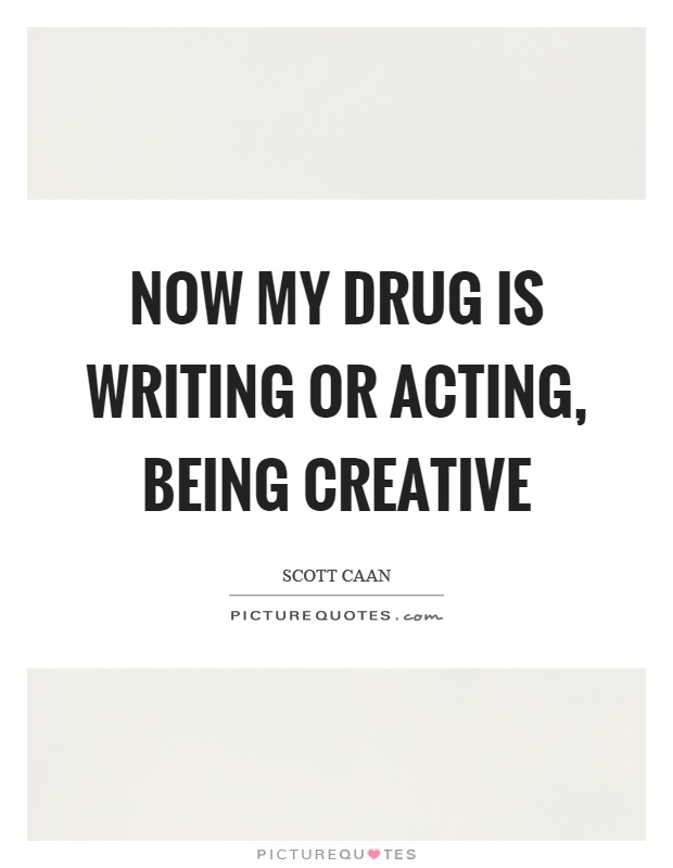 Now my drug is writing or acting, being creative Picture Quote #1