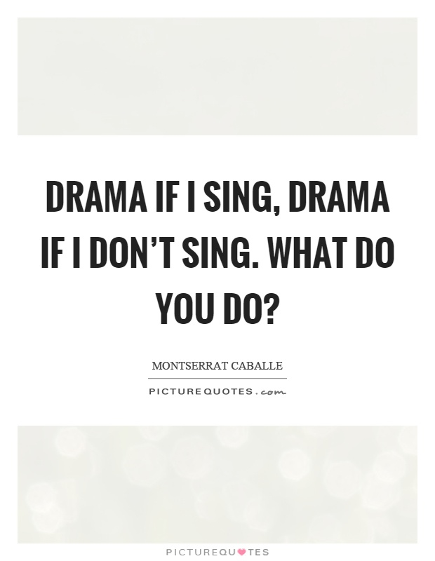 Drama if I sing, drama if I don't sing. What do you do? Picture Quote #1