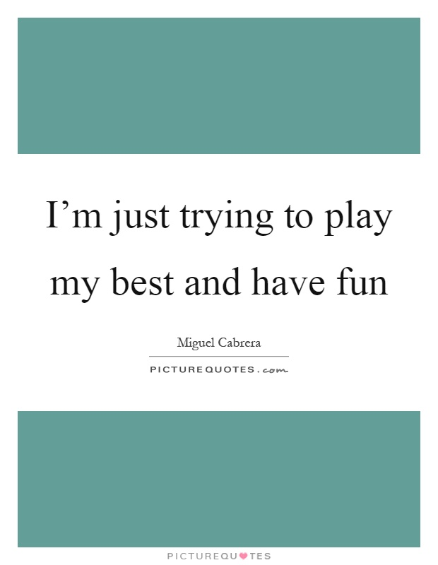 I'm just trying to play my best and have fun Picture Quote #1