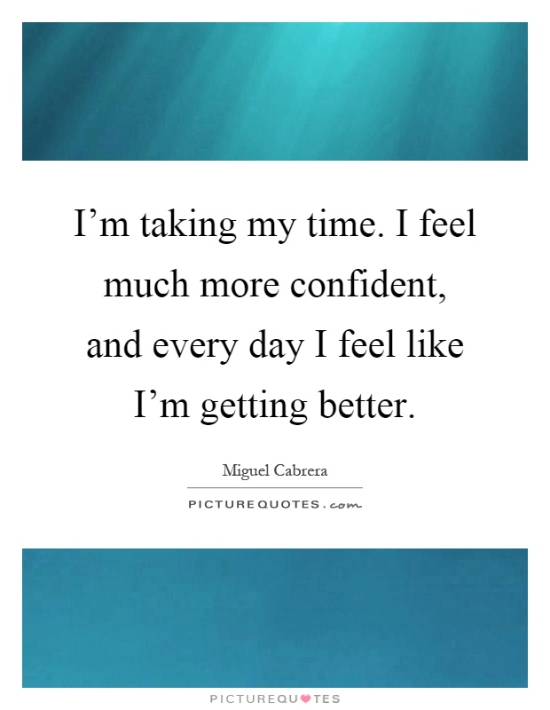 I'm taking my time. I feel much more confident, and every day I feel like I'm getting better Picture Quote #1