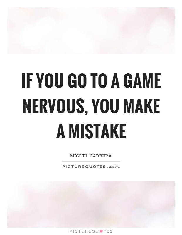 If you go to a game nervous, you make a mistake Picture Quote #1