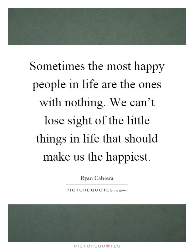 Sometimes the most happy people in life are the ones with nothing. We can't lose sight of the little things in life that should make us the happiest Picture Quote #1