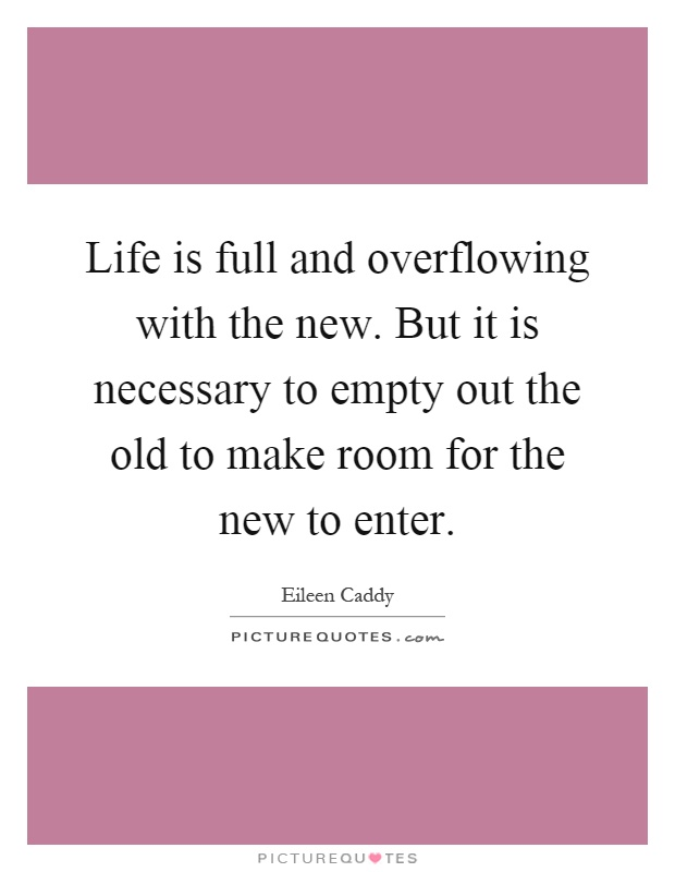 Life is full and overflowing with the new. But it is necessary to empty out the old to make room for the new to enter Picture Quote #1