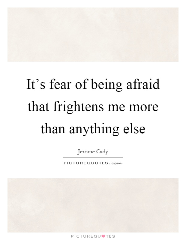 It's fear of being afraid that frightens me more than anything else Picture Quote #1