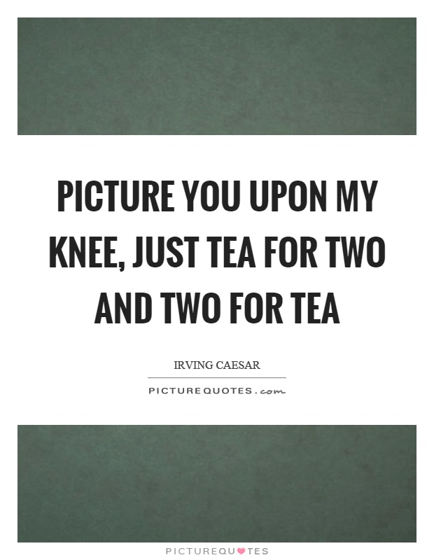 Picture you upon my knee, just tea for two and two for tea Picture Quote #1