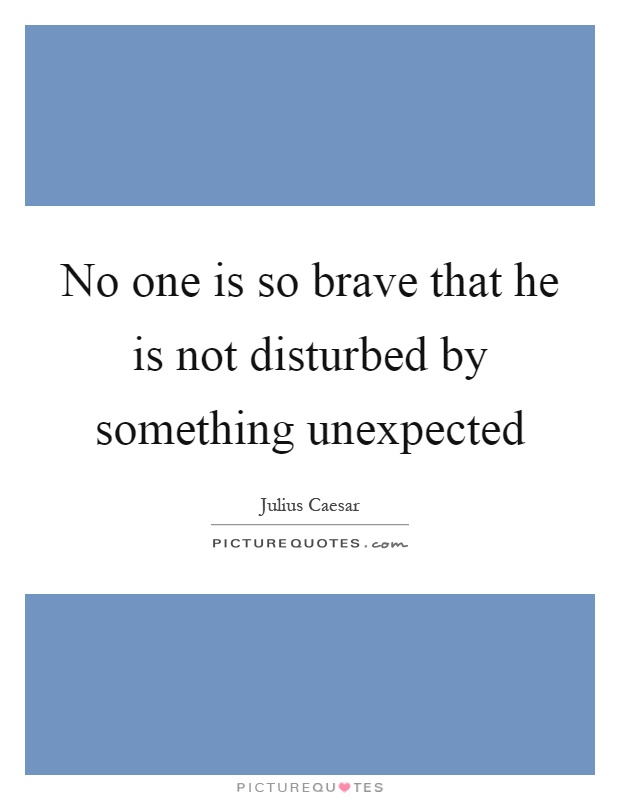 No one is so brave that he is not disturbed by something unexpected Picture Quote #1