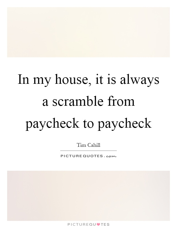 In my house, it is always a scramble from paycheck to paycheck Picture Quote #1