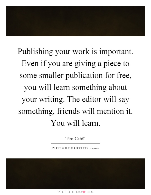 Publishing your work is important. Even if you are giving a piece to some smaller publication for free, you will learn something about your writing. The editor will say something, friends will mention it. You will learn Picture Quote #1