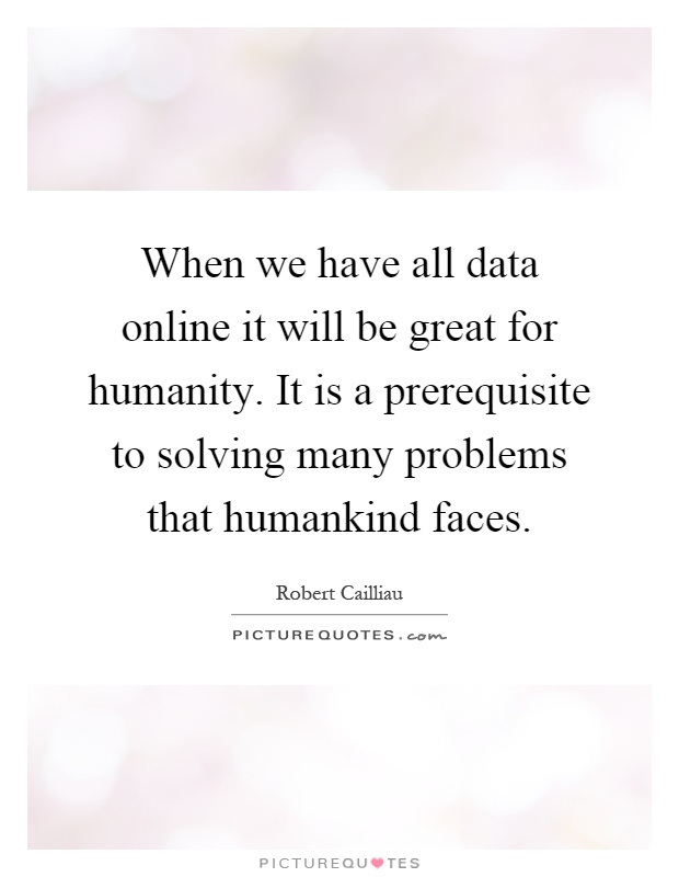 When we have all data online it will be great for humanity. It is a prerequisite to solving many problems that humankind faces Picture Quote #1