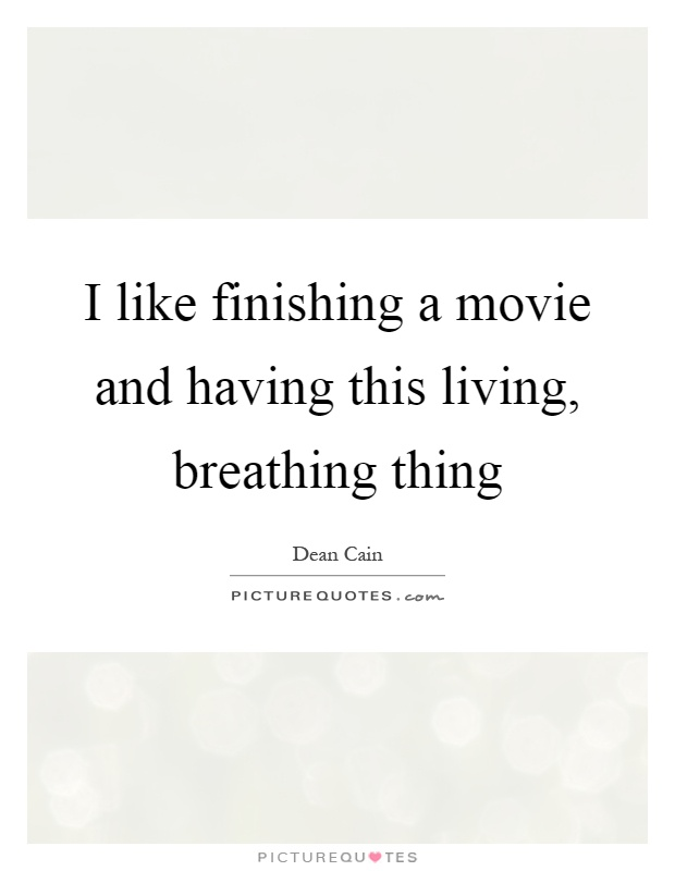 I like finishing a movie and having this living, breathing thing Picture Quote #1