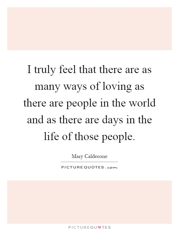 I truly feel that there are as many ways of loving as there are people in the world and as there are days in the life of those people Picture Quote #1
