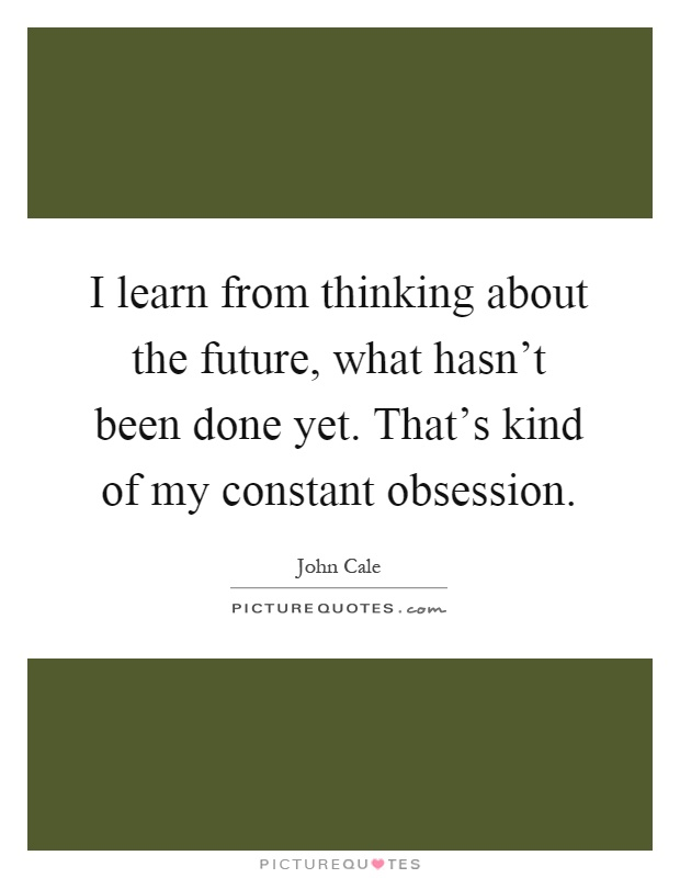 I learn from thinking about the future, what hasn't been done yet. That's kind of my constant obsession Picture Quote #1